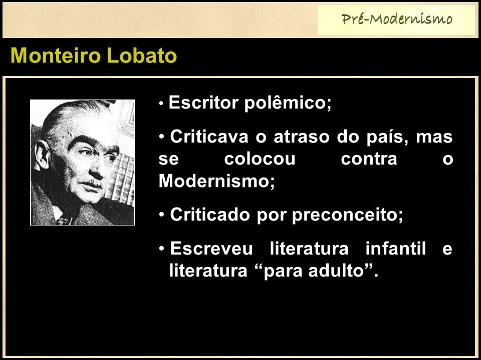 Monteiro Lobato Pré-Modernismo Escritor polêmico; Criticava o atraso do país, mas se colocou contra o Modernismo; Criticado por preconceito; Escreveu literatura infantil e literatura para adulto.