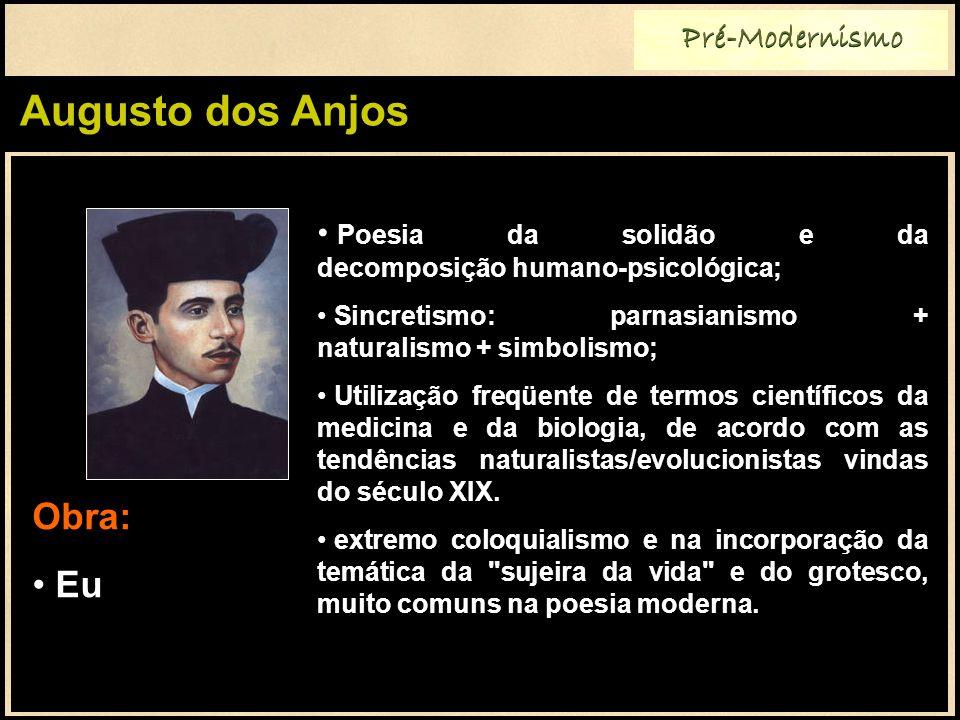 Augusto dos Anjos Pré-Modernismo Poesia da solidão e da decomposição humano-psicológica; Sincretismo: parnasianismo + naturalismo + simbolismo; Utiliz