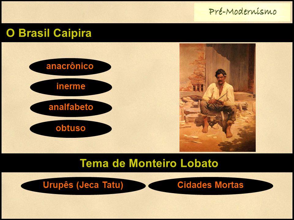 Pré-Modernismo O Brasil Caipira anacrônico inerme analfabeto Tema de Monteiro Lobato obtuso Urupês (Jeca Tatu)Cidades Mortas