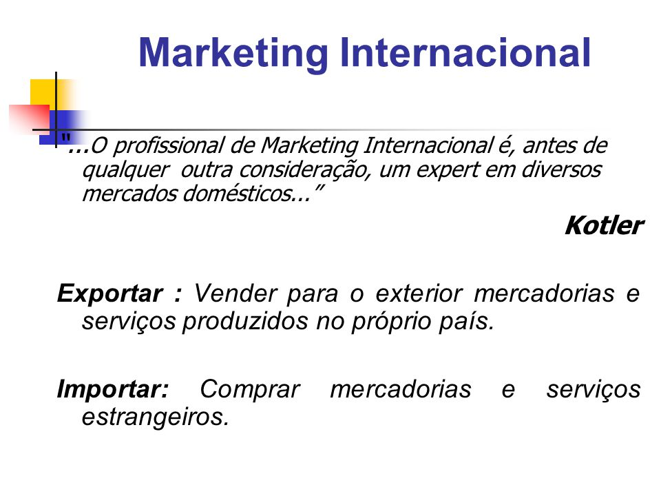 Importância do Marketing Internacional Empresas - dependem de suas vendas no exterior; - compram matérias primas no exterior; - mercado internacional como geração de idéias; - viabilizam concorrência no exterior; - expandem suas atividades no exterior; - criam empregos.