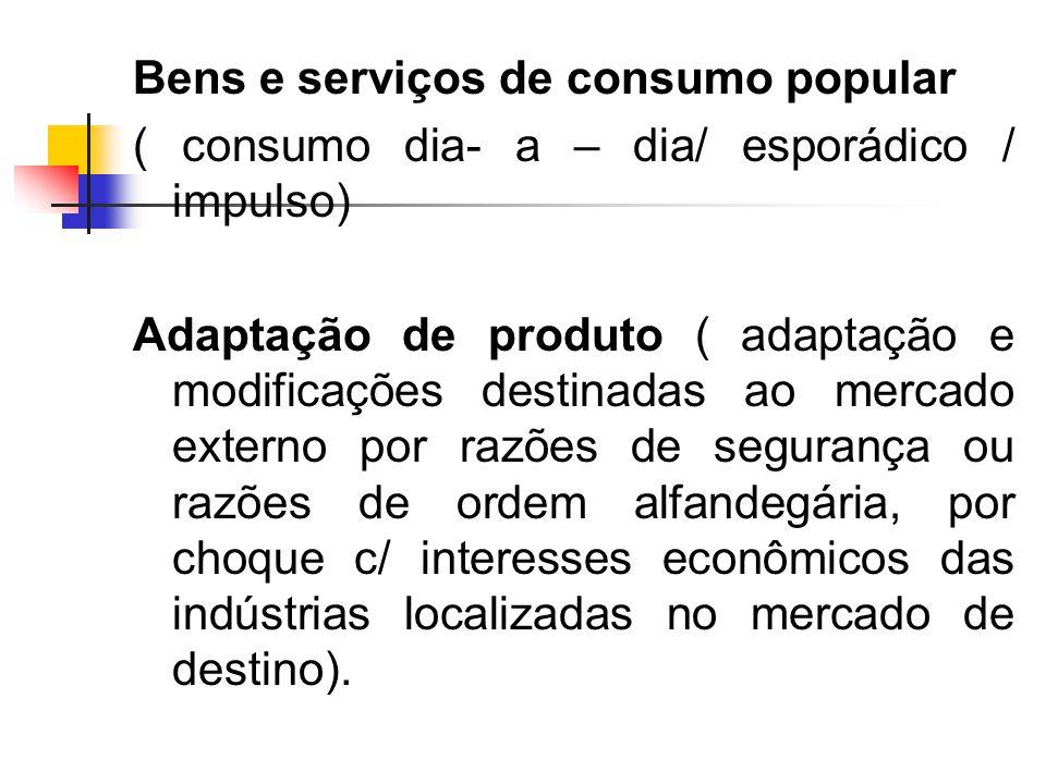 Bens e serviços de consumo popular ( consumo dia- a – dia/ esporádico / impulso) Adaptação de produto ( adaptação e modificações destinadas ao mercado externo por razões de segurança ou razões de ordem alfandegária, por choque c/ interesses econômicos das indústrias localizadas no mercado de destino).