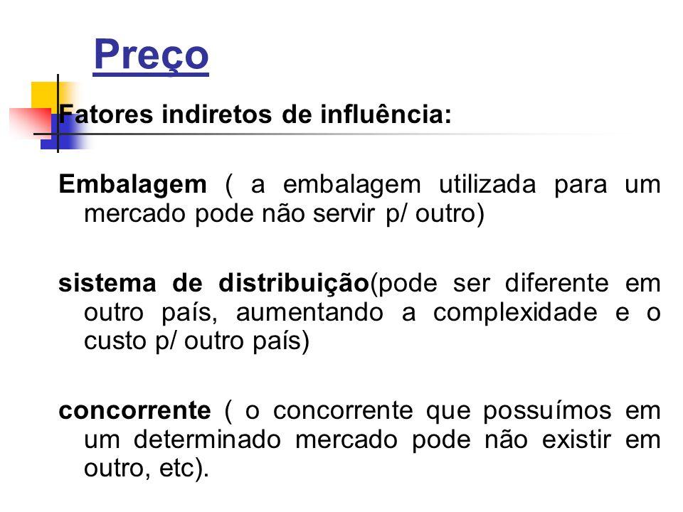 Preço Fatores indiretos de influência: Embalagem ( a embalagem utilizada para um mercado pode não servir p/ outro) sistema de distribuição(pode ser diferente em outro país, aumentando a complexidade e o custo p/ outro país) concorrente ( o concorrente que possuímos em um determinado mercado pode não existir em outro, etc).