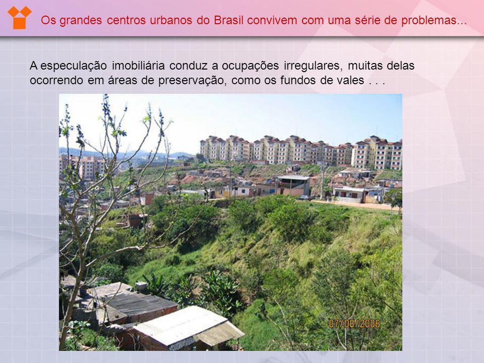 A especulação imobiliária conduz a ocupações irregulares, muitas delas ocorrendo em áreas de preservação, como os fundos de vales... Os grandes centro