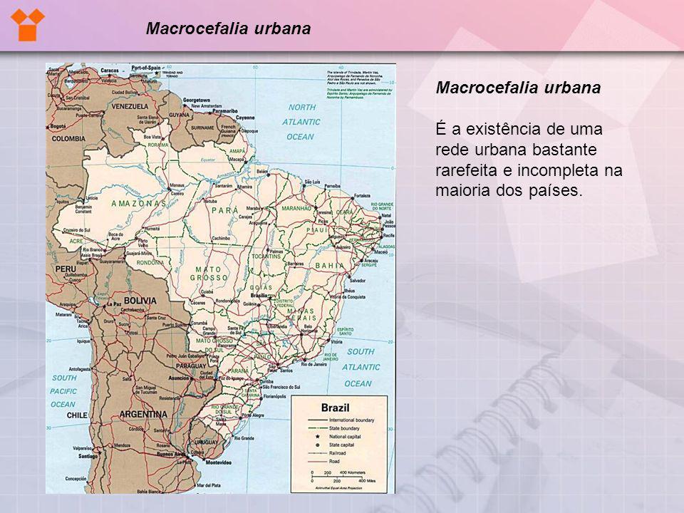 Macrocefalia urbana É a existência de uma rede urbana bastante rarefeita e incompleta na maioria dos países. Macrocefalia urbana