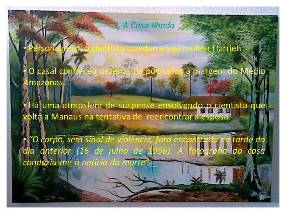 9. A Casa Ilhada Personagens: o cientista Lavedan e sua mulher Harriet. O casal conheceu dezenas de povoados à margem do Médio Amazonas. Há uma atmosf