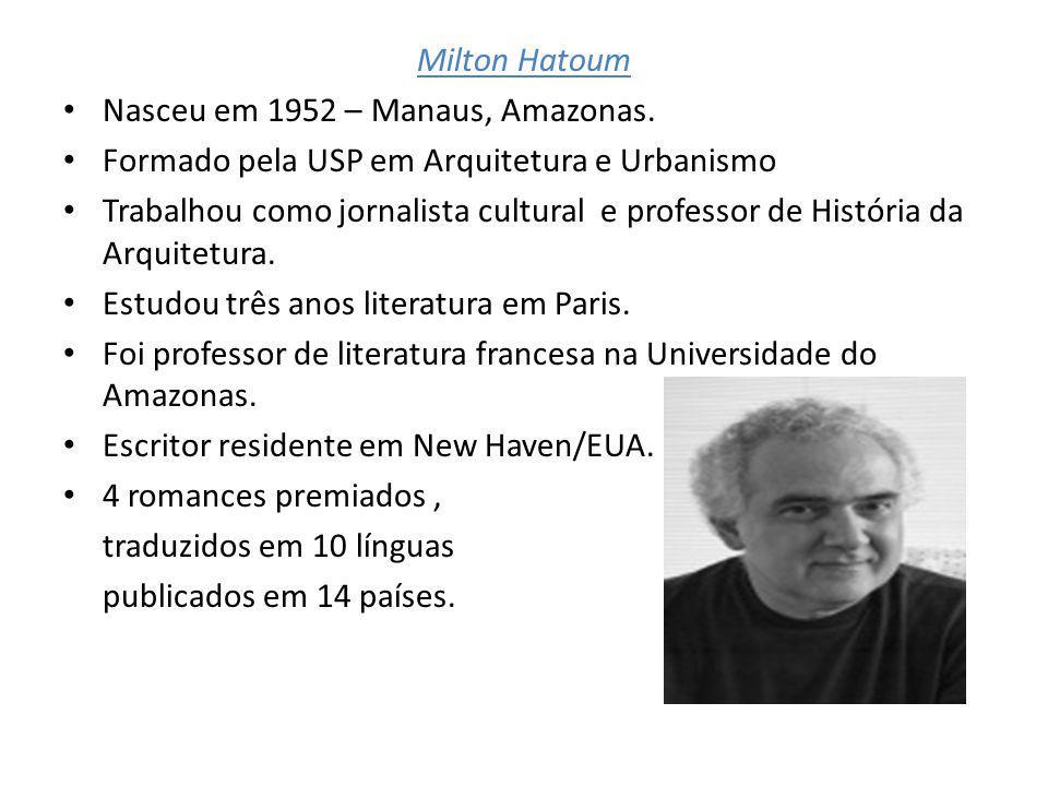 Milton Hatoum Nasceu em 1952 – Manaus, Amazonas. Formado pela USP em Arquitetura e Urbanismo Trabalhou como jornalista cultural e professor de Históri