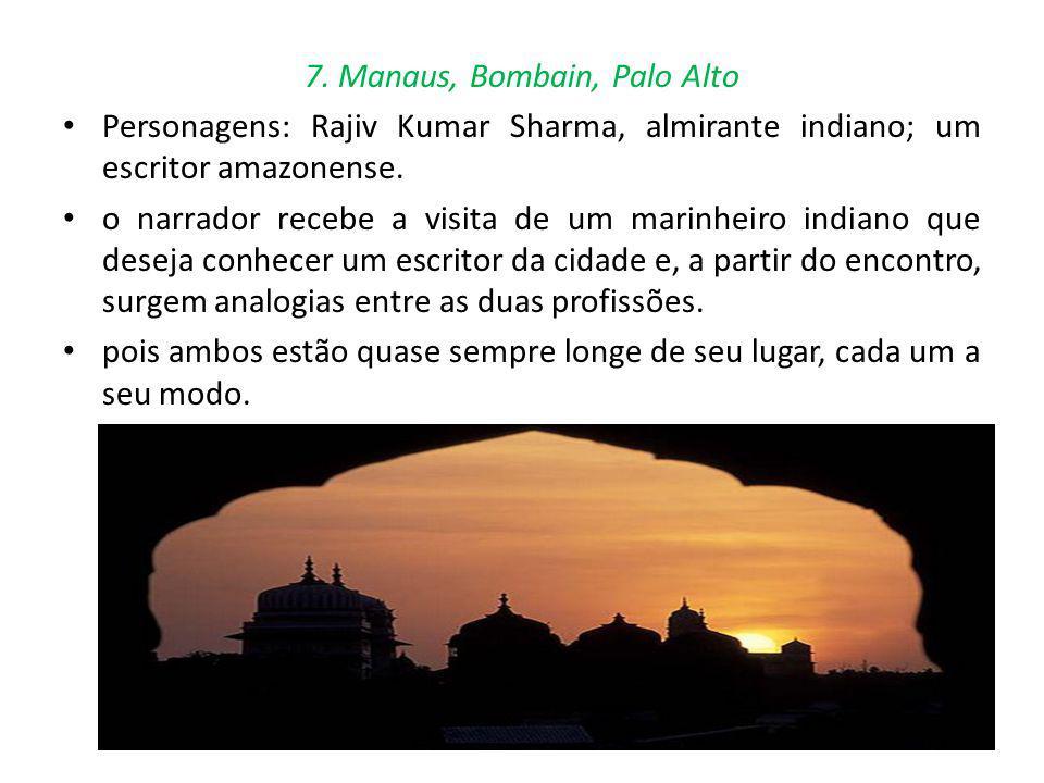 7. Manaus, Bombain, Palo Alto Personagens: Rajiv Kumar Sharma, almirante indiano; um escritor amazonense. o narrador recebe a visita de um marinheiro