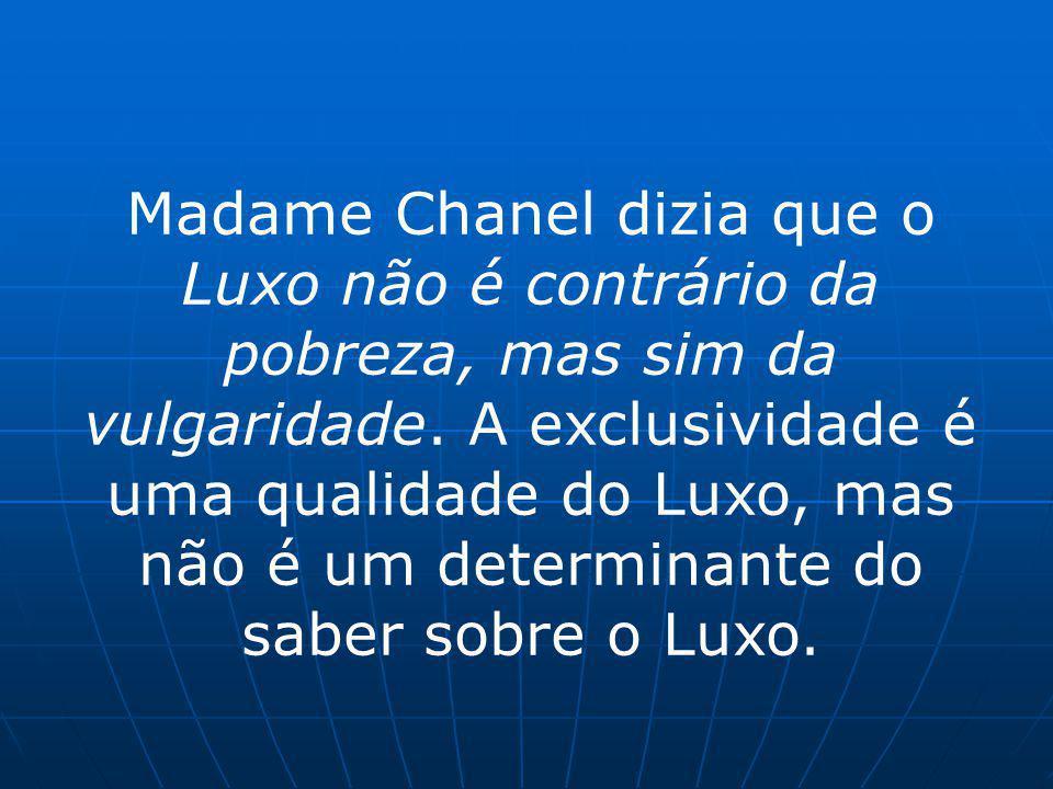Madame Chanel dizia que o Luxo não é contrário da pobreza, mas sim da vulgaridade. A exclusividade é uma qualidade do Luxo, mas não é um determinante