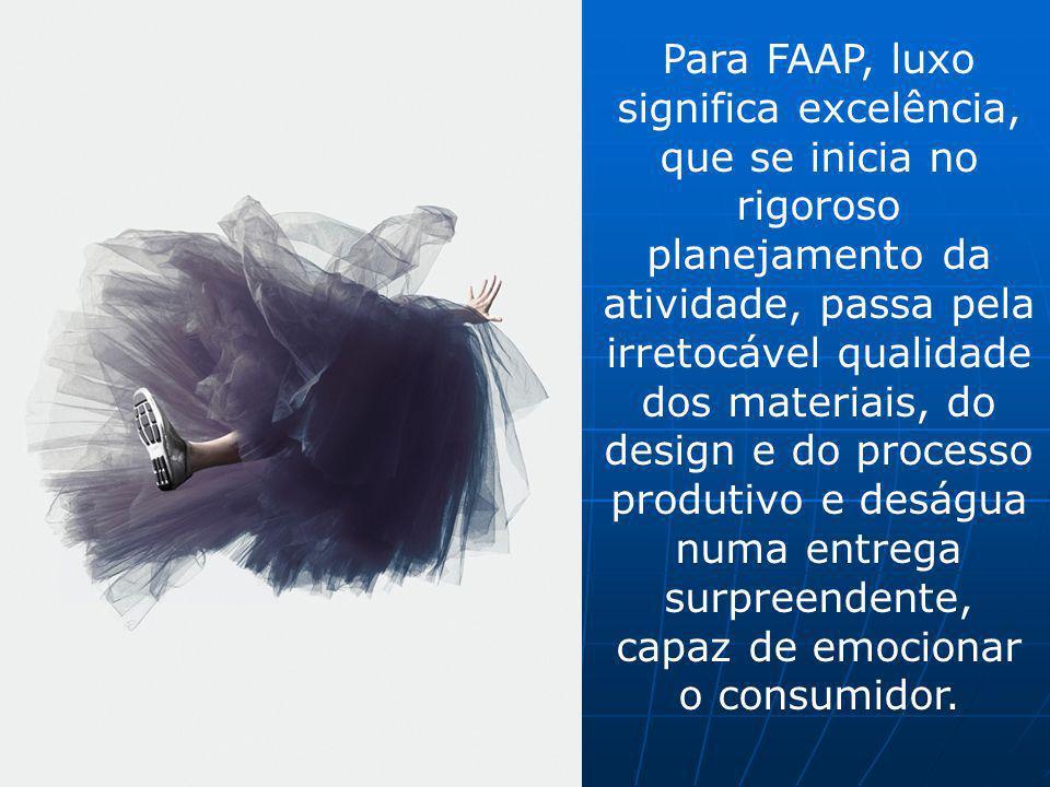 Para FAAP, luxo significa excelência, que se inicia no rigoroso planejamento da atividade, passa pela irretocável qualidade dos materiais, do design e
