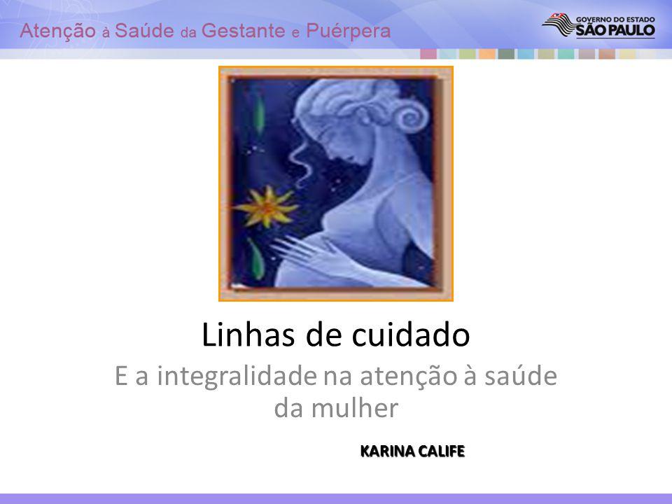 Linhas de cuidado E a integralidade na atenção à saúde da mulher KARINA CALIFE