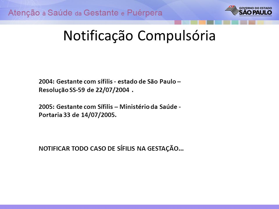 Notificação Compulsória 2004: Gestante com sífilis - estado de São Paulo – Resolução SS-59 de 22/07/2004. 2005: Gestante com Sífilis – Ministério da S