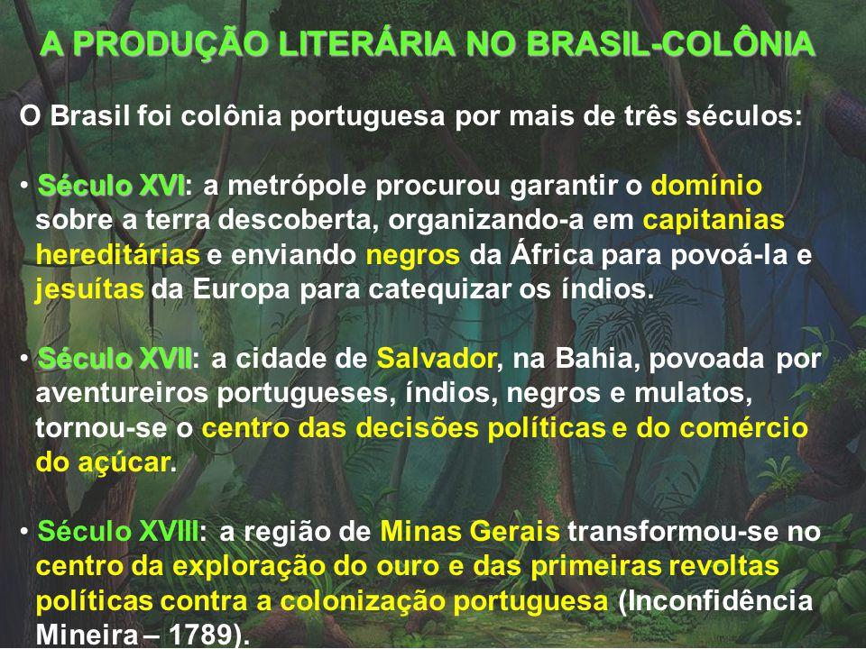 A PRODUÇÃO LITERÁRIA NO BRASIL-COLÔNIA O Brasil foi colônia portuguesa por mais de três séculos: Século XVI Século XVI: a metrópole procurou garantir o domínio sobre a terra descoberta, organizando-a em capitanias hereditárias e enviando negros da África para povoá-la e jesuítas da Europa para catequizar os índios.