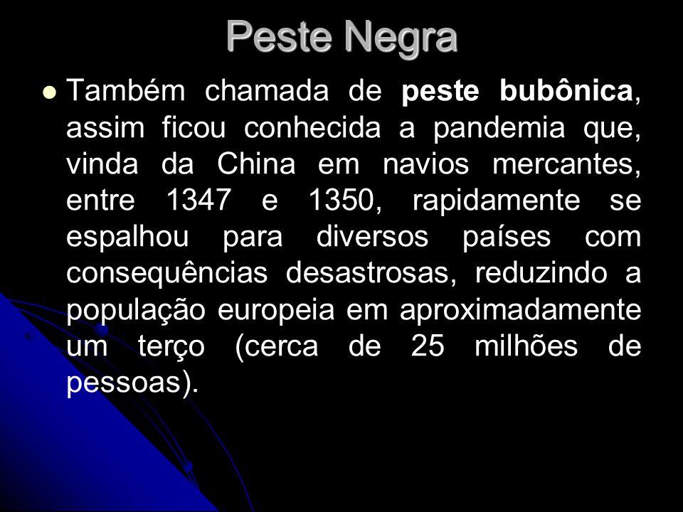 Peste Negra Também chamada de peste bubônica, assim ficou conhecida a pandemia que, vinda da China em navios mercantes, entre 1347 e 1350, rapidamente