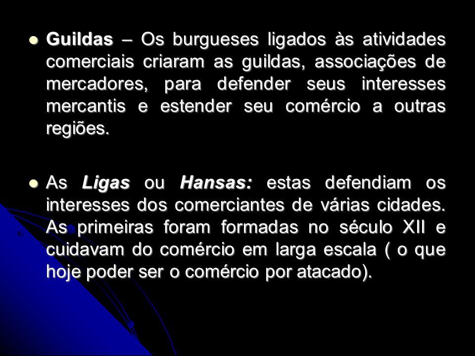 Guildas – Os burgueses ligados às atividades comerciais criaram as guildas, associações de mercadores, para defender seus interesses mercantis e esten