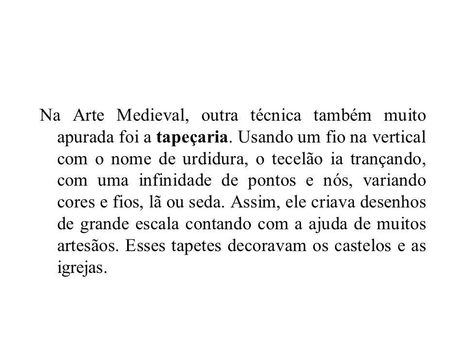 Na Arte Medieval, outra técnica também muito apurada foi a tapeçaria. Usando um fio na vertical com o nome de urdidura, o tecelão ia trançando, com um