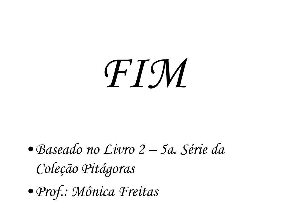 FIM Baseado no Livro 2 – 5a. Série da Coleção Pitágoras Prof.: Mônica Freitas