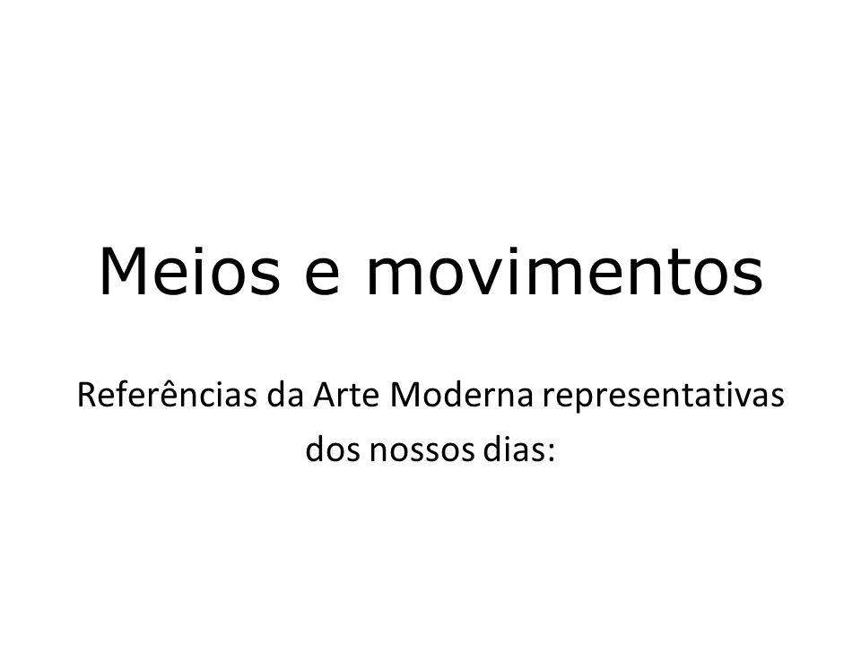 Meios e movimentos Referências da Arte Moderna representativas dos nossos dias: