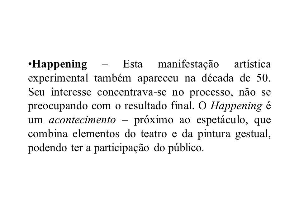 Happening – Esta manifestação artística experimental também apareceu na década de 50. Seu interesse concentrava-se no processo, não se preocupando com