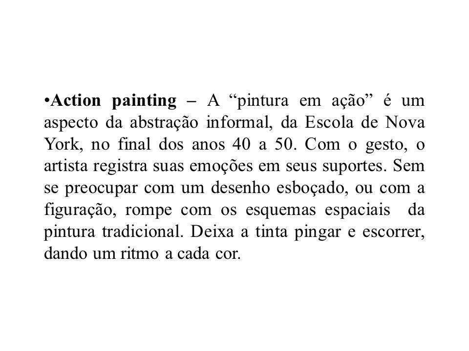 Action painting – A pintura em ação é um aspecto da abstração informal, da Escola de Nova York, no final dos anos 40 a 50. Com o gesto, o artista regi