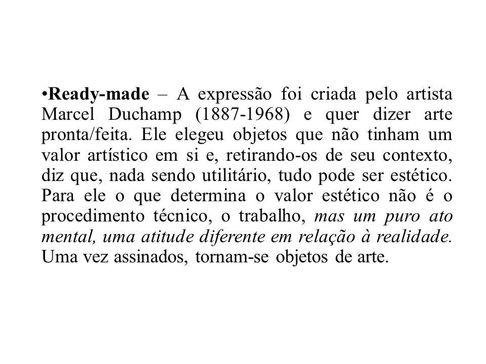 Ready-made – A expressão foi criada pelo artista Marcel Duchamp (1887-1968) e quer dizer arte pronta/feita. Ele elegeu objetos que não tinham um valor