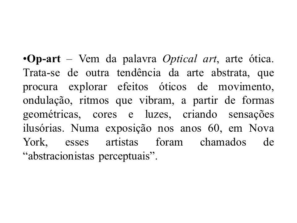 Op-art – Vem da palavra Optical art, arte ótica. Trata-se de outra tendência da arte abstrata, que procura explorar efeitos óticos de movimento, ondul