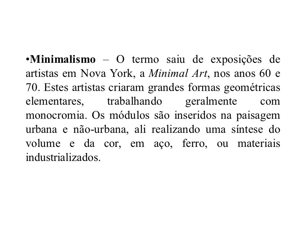 Minimalismo – O termo saiu de exposições de artistas em Nova York, a Minimal Art, nos anos 60 e 70. Estes artistas criaram grandes formas geométricas