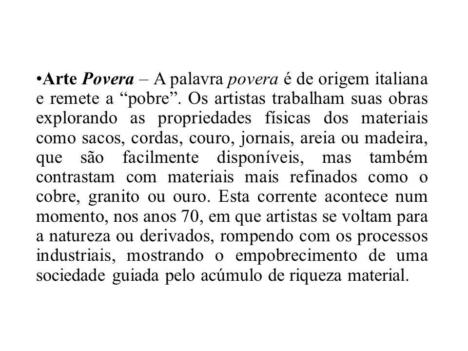 Arte Povera – A palavra povera é de origem italiana e remete a pobre. Os artistas trabalham suas obras explorando as propriedades físicas dos materiai