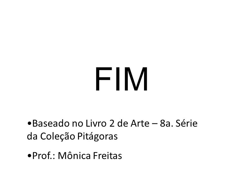 FIM Baseado no Livro 2 de Arte – 8a. Série da Coleção Pitágoras Prof.: Mônica Freitas