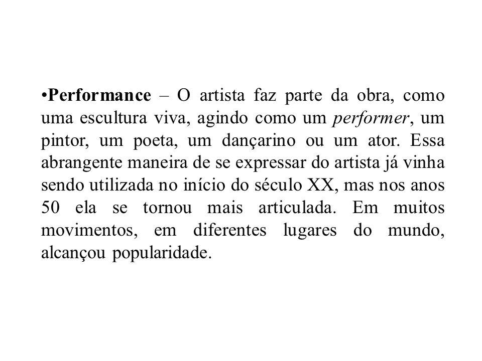 Performance – O artista faz parte da obra, como uma escultura viva, agindo como um performer, um pintor, um poeta, um dançarino ou um ator. Essa abran