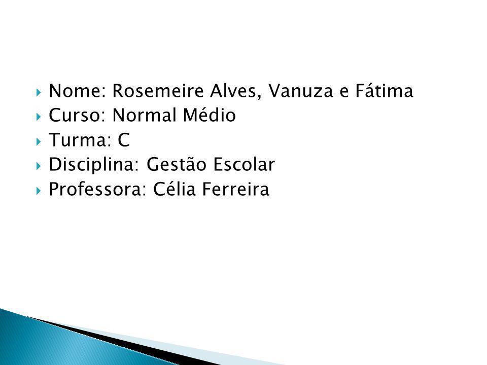 Nome: Rosemeire Alves, Vanuza e Fátima Curso: Normal Médio Turma: C Disciplina: Gestão Escolar Professora: Célia Ferreira