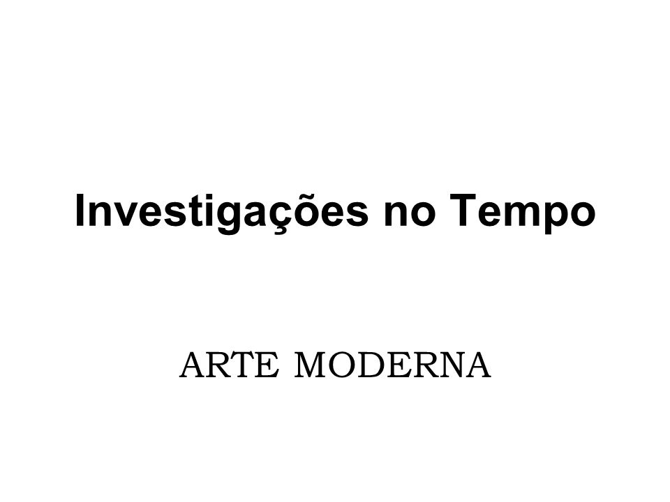 Investigações no Tempo ARTE MODERNA