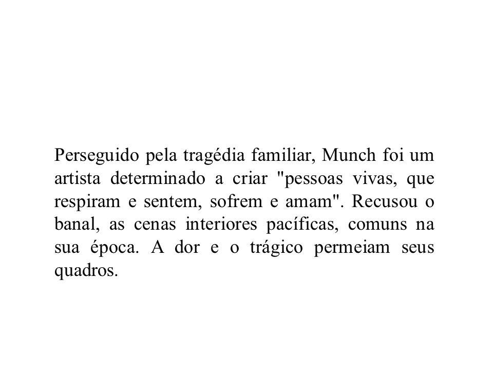 Perseguido pela tragédia familiar, Munch foi um artista determinado a criar pessoas vivas, que respiram e sentem, sofrem e amam .