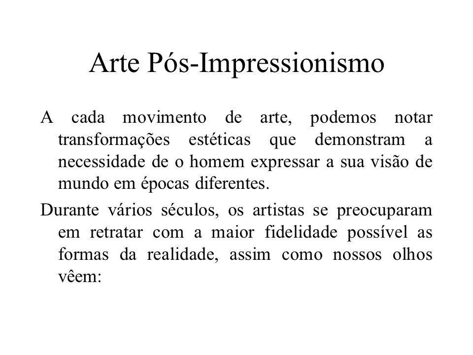 Arte Pós-Impressionismo A cada movimento de arte, podemos notar transformações estéticas que demonstram a necessidade de o homem expressar a sua visão de mundo em épocas diferentes.