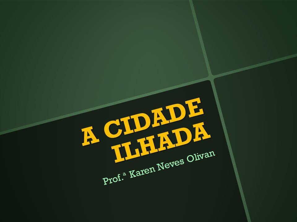 A CIDADE ILHADA Prof.ª Karen Neves Olivan