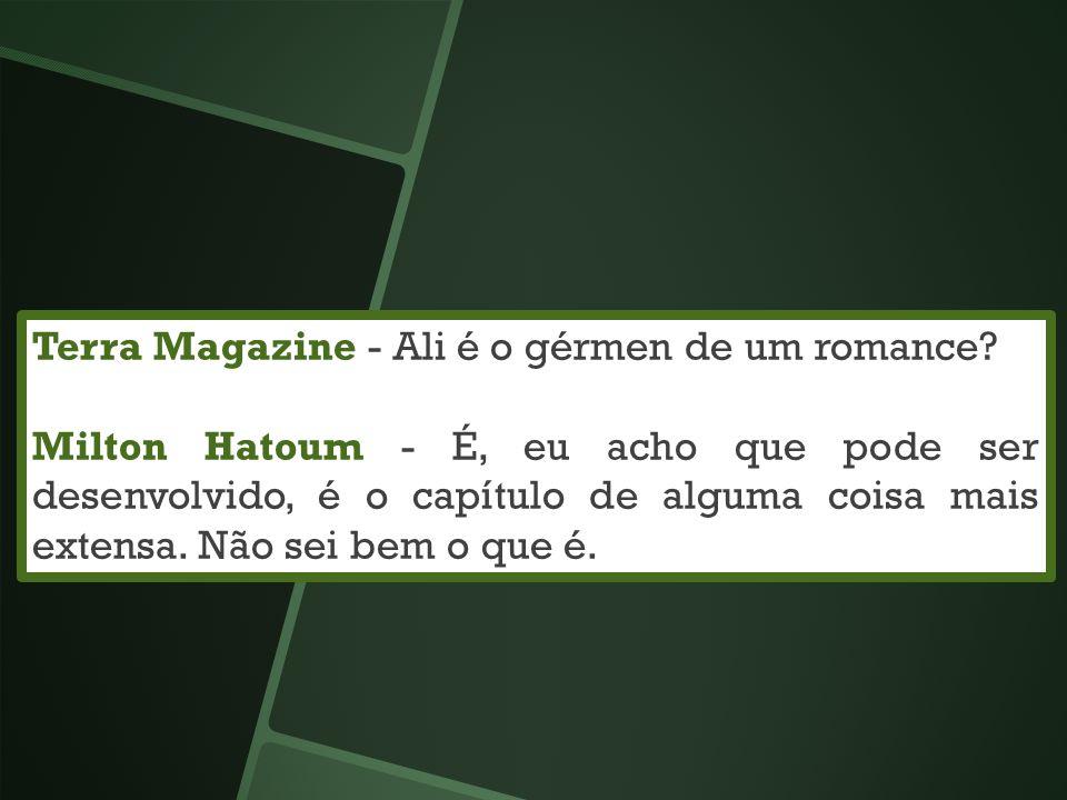 Terra Magazine - Ali é o gérmen de um romance? Milton Hatoum - É, eu acho que pode ser desenvolvido, é o capítulo de alguma coisa mais extensa. Não se