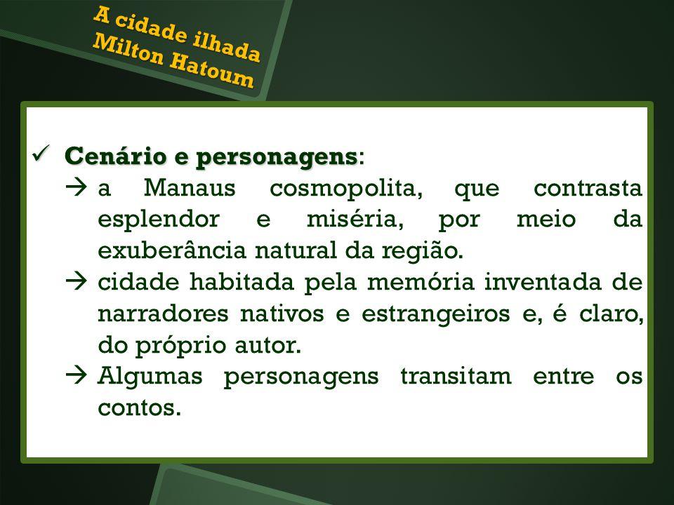 A cidade ilhada Milton Hatoum Cenário e personagens Cenário e personagens: a Manaus cosmopolita, que contrasta esplendor e miséria, por meio da exuber