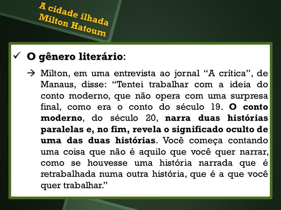 A cidade ilhada Milton Hatoum O gênero literário O gênero literário: Milton, em uma entrevista ao jornal A crítica, de Manaus, disse: Tentei trabalhar