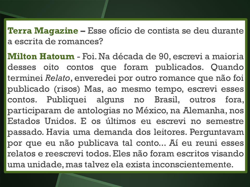 Terra Magazine – Esse ofício de contista se deu durante a escrita de romances? Milton Hatoum - Foi. Na década de 90, escrevi a maioria desses oito con