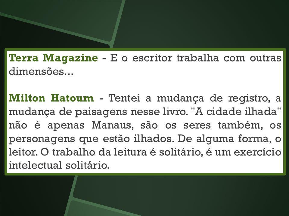 Terra Magazine - E o escritor trabalha com outras dimensões... Milton Hatoum - Tentei a mudança de registro, a mudança de paisagens nesse livro.