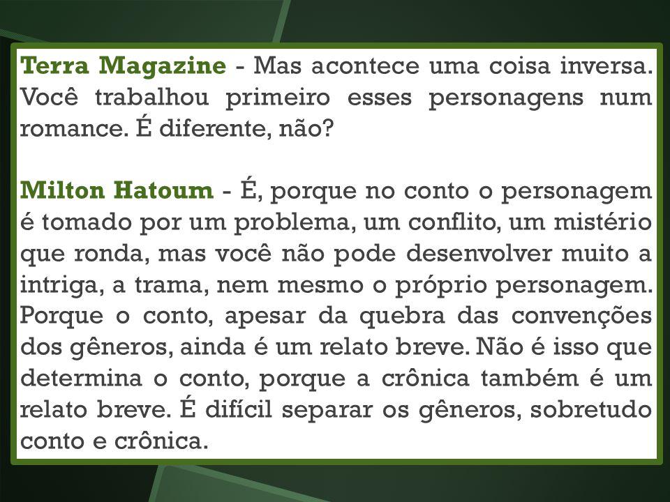 Terra Magazine - Mas acontece uma coisa inversa. Você trabalhou primeiro esses personagens num romance. É diferente, não? Milton Hatoum - É, porque no