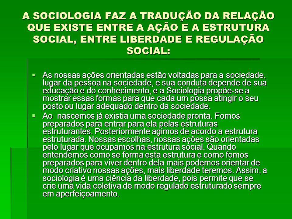A SOCIOLOGIA FAZ A TRADUÇÃO DA RELAÇÃO QUE EXISTE ENTRE A AÇÃO E A ESTRUTURA SOCIAL, ENTRE LIBERDADE E REGULAÇÃO SOCIAL: As nossas ações orientadas estão voltadas para a sociedade, lugar da pessoa na sociedade, e sua conduta depende de sua educação e do conhecimento, e a Sociologia propõe-se a mostrar essas formas para que cada um possa atingir o seu posto ou lugar adequado dentro da sociedade.