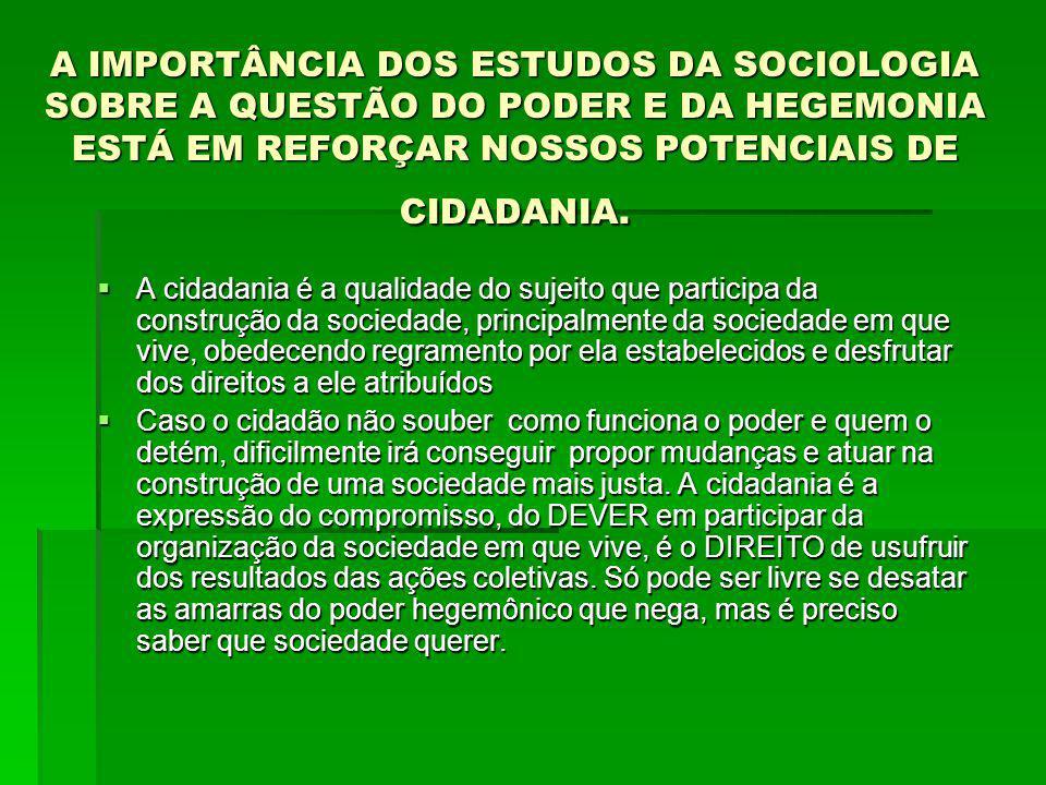 A IMPORTÂNCIA DOS ESTUDOS DA SOCIOLOGIA SOBRE A QUESTÃO DO PODER E DA HEGEMONIA ESTÁ EM REFORÇAR NOSSOS POTENCIAIS DE CIDADANIA.