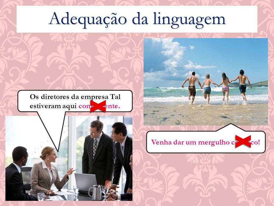 Adequação da linguagem Os diretores da empresa Tal estiveram aqui com a gente. X Venha dar um mergulho conosco! X