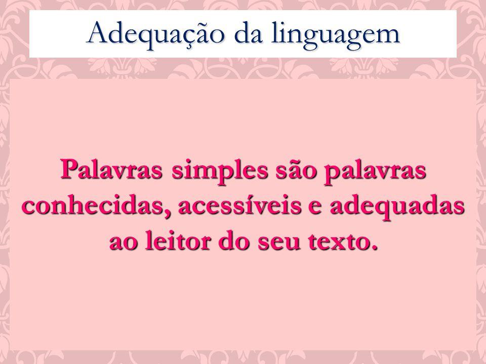 Adequação da linguagem Palavras simples são palavras conhecidas, acessíveis e adequadas ao leitor do seu texto.