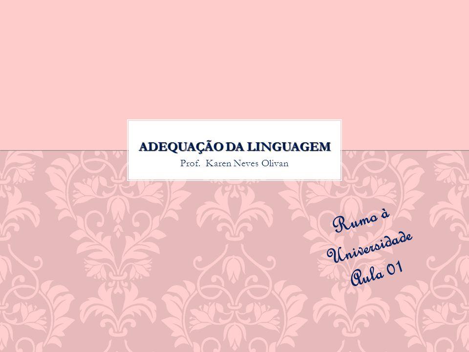 Prof. Karen Neves Olivan ADEQUAÇÃO DA LINGUAGEM Rumo à Universidade Aula 01