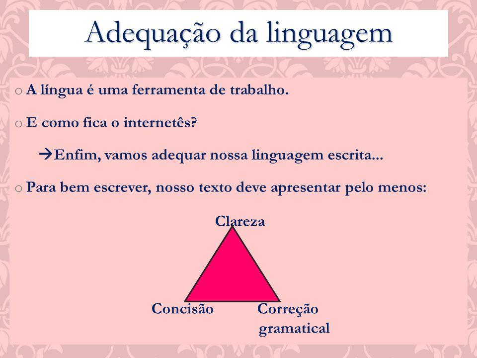 Adequação da linguagem o A língua é uma ferramenta de trabalho. o E como fica o internetês? Enfim, vamos adequar nossa linguagem escrita... o Para bem