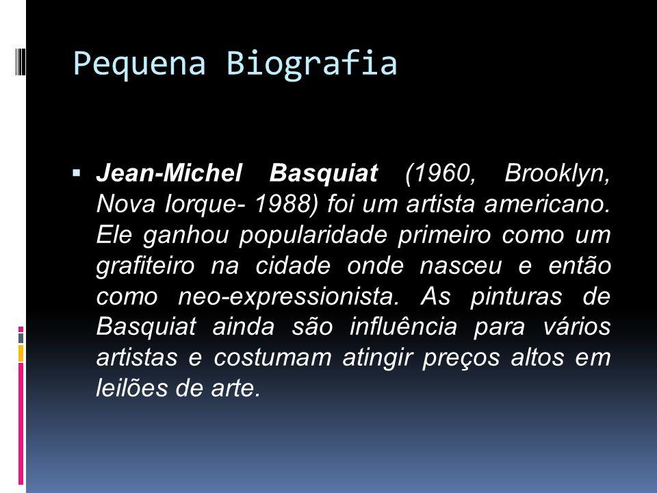 Pequena Biografia Jean-Michel Basquiat (1960, Brooklyn, Nova Iorque- 1988) foi um artista americano. Ele ganhou popularidade primeiro como um grafitei