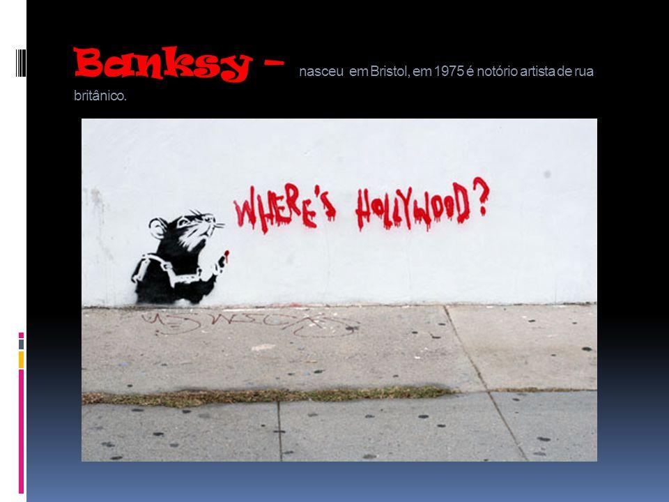 Banksy – nasceu em Bristol, em 1975 é notório artista de rua britânico.