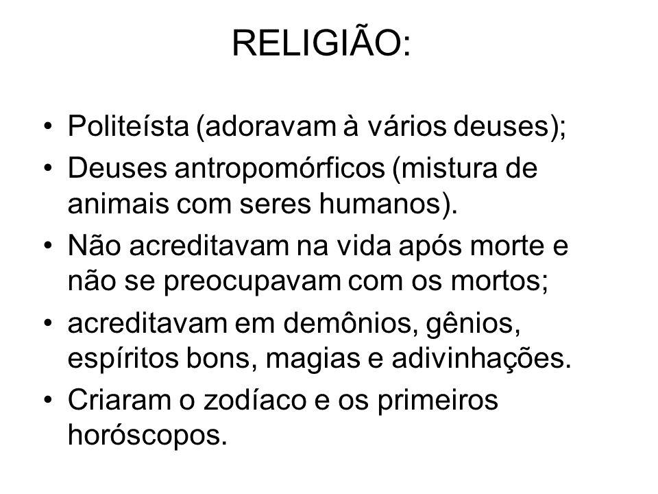 RELIGIÃO: Politeísta (adoravam à vários deuses); Deuses antropomórficos (mistura de animais com seres humanos).