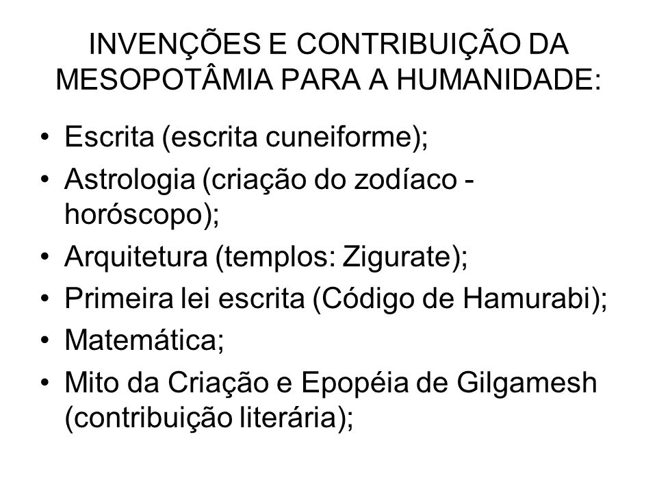 INVENÇÕES E CONTRIBUIÇÃO DA MESOPOTÂMIA PARA A HUMANIDADE: Escrita (escrita cuneiforme); Astrologia (criação do zodíaco - horóscopo); Arquitetura (tem